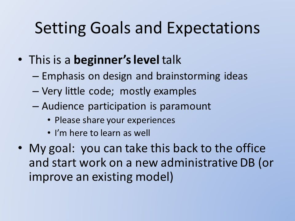 Setting Goals and Expectations This is a beginner's level talk – Emphasis on design and brainstorming ideas – Very little code; mostly examples – Audience participation is paramount Please share your experiences I'm here to learn as well My goal: you can take this back to the office and start work on a new administrative DB (or improve an existing model)
