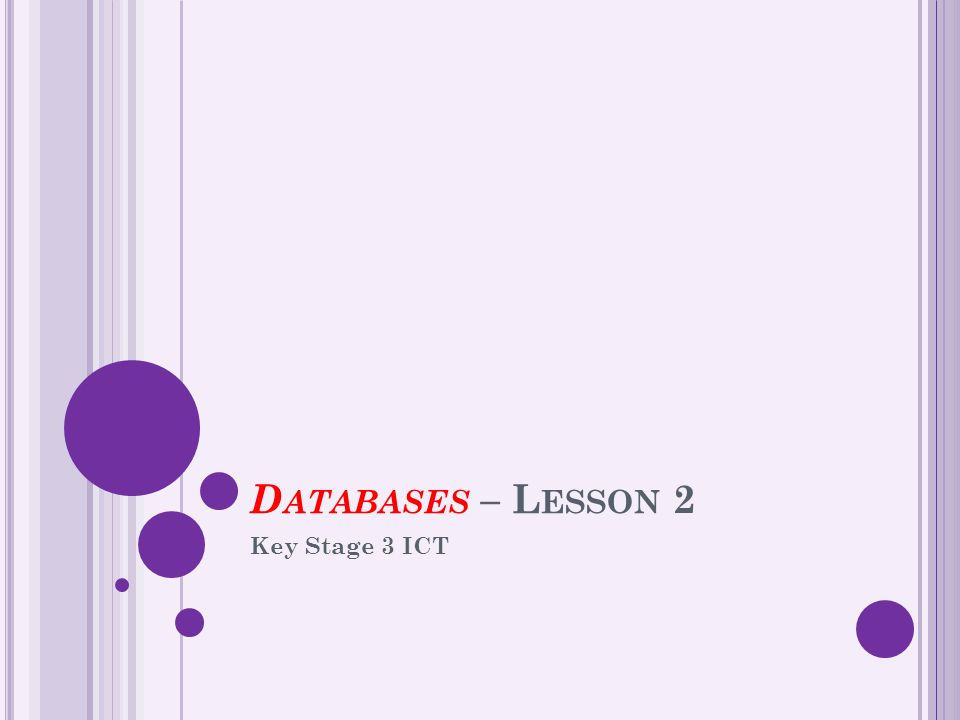 D ATABASES – L ESSON 2 Key Stage 3 ICT