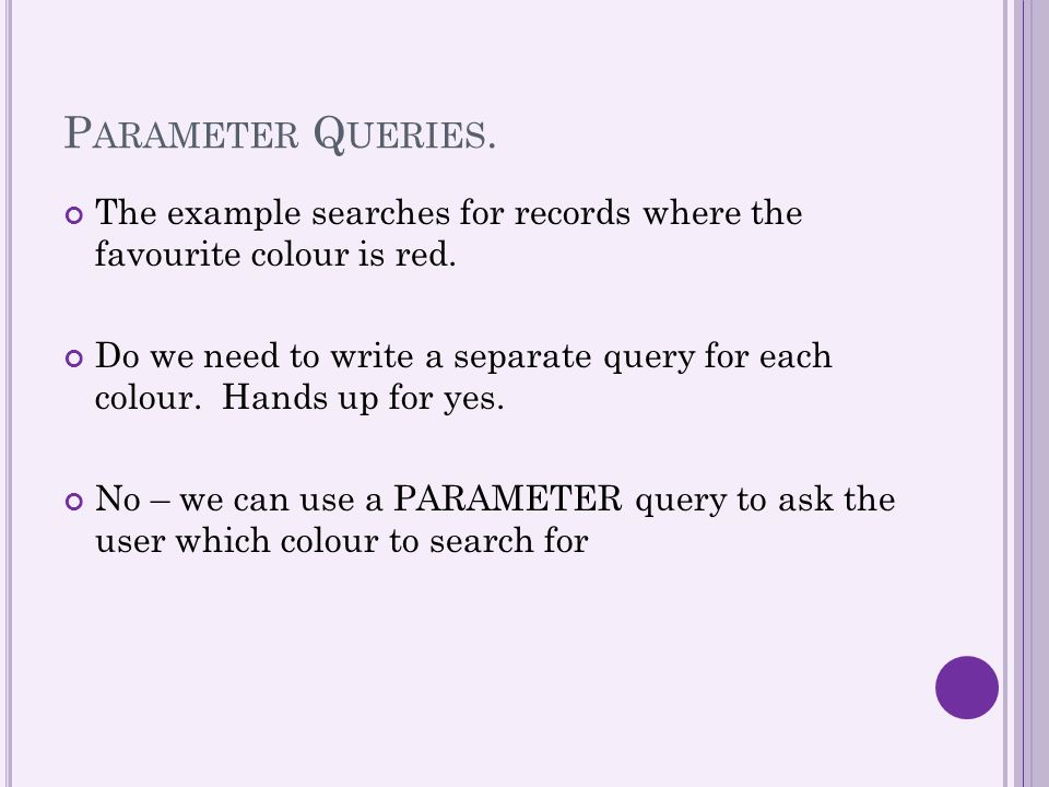 P ARAMETER Q UERIES. The example searches for records where the favourite colour is red. Do we need to write a separate query for each colour. Hands u