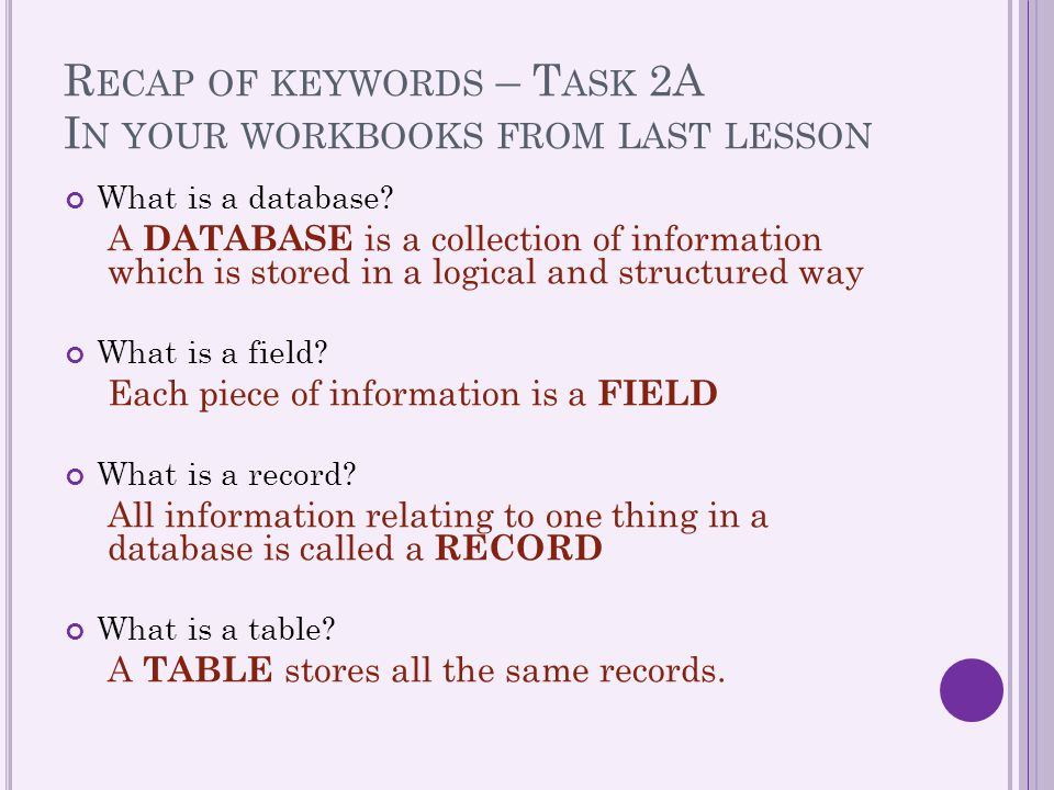 R ECAP OF KEYWORDS – T ASK 2A I N YOUR WORKBOOKS FROM LAST LESSON What is a database? A DATABASE is a collection of information which is stored in a l
