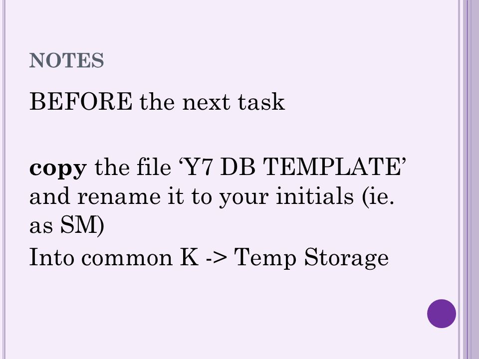 NOTES BEFORE the next task copy the file 'Y7 DB TEMPLATE' and rename it to your initials (ie. as SM) Into common K -> Temp Storage