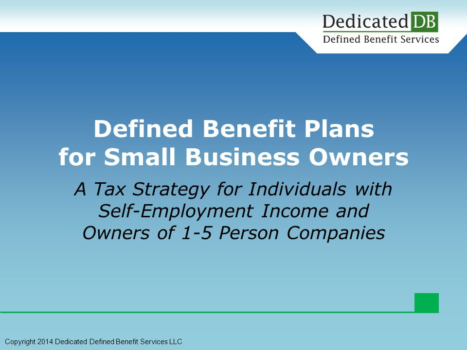 A Tax Strategy for Individuals with Self-Employment Income and Owners of 1-5 Person Companies Defined Benefit Plans for Small Business Owners Copyright 2014 Dedicated Defined Benefit Services LLC