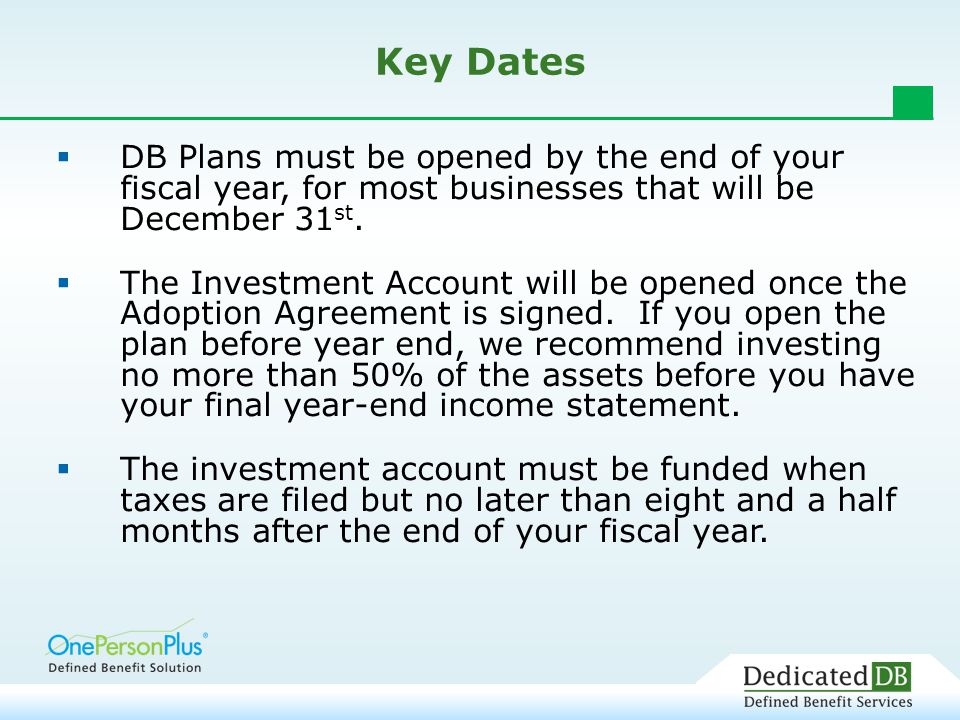 Key Dates  DB Plans must be opened by the end of your fiscal year, for most businesses that will be December 31 st.