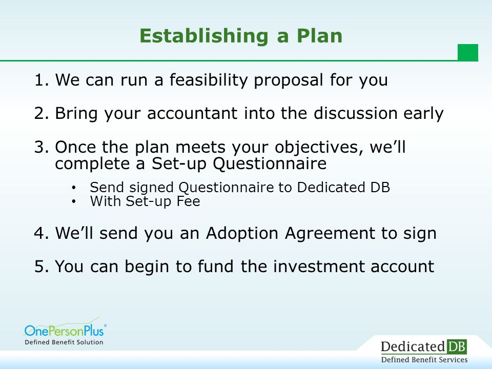 Establishing a Plan 1.We can run a feasibility proposal for you 2.Bring your accountant into the discussion early 3.Once the plan meets your objectives, we'll complete a Set-up Questionnaire Send signed Questionnaire to Dedicated DB With Set-up Fee 4.We'll send you an Adoption Agreement to sign 5.You can begin to fund the investment account