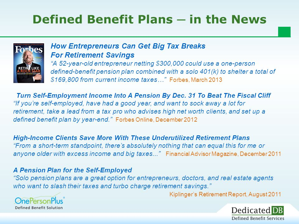 Defined Benefit Plans ─ in the News A Pension Plan for the Self-Employed Solo pension plans are a great option for entrepreneurs, doctors, and real estate agents who want to slash their taxes and turbo charge retirement savings. Kiplinger's Retirement Report, August 2011 High-Income Clients Save More With These Underutilized Retirement Plans From a short-term standpoint, there's absolutely nothing that can equal this for me or anyone older with excess income and big taxes... Financial Advisor Magazine, December 2011 How Entrepreneurs Can Get Big Tax Breaks For Retirement Savings A 52-year-old entrepreneur netting $300,000 could use a one-person defined-benefit pension plan combined with a solo 401(k) to shelter a total of $169,800 from current income taxes… Forbes, March 2013 Turn Self-Employment Income Into A Pension By Dec.