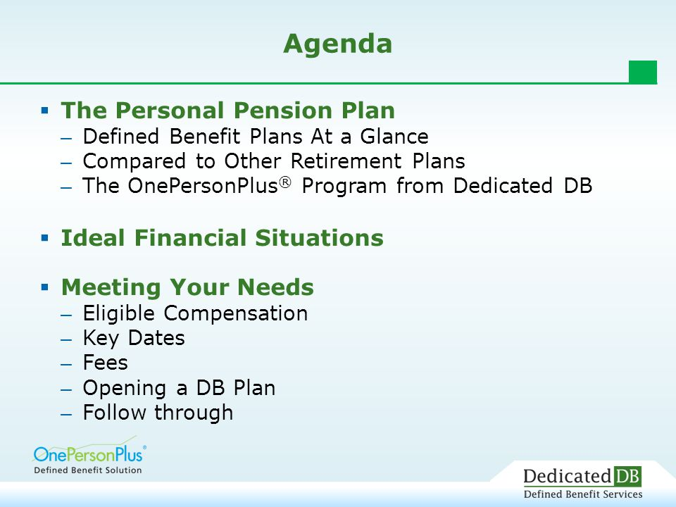 Agenda  The Personal Pension Plan – Defined Benefit Plans At a Glance – Compared to Other Retirement Plans – The OnePersonPlus ® Program from Dedicated DB  Ideal Financial Situations  Meeting Your Needs – Eligible Compensation – Key Dates – Fees – Opening a DB Plan – Follow through