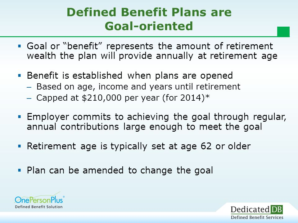 Defined Benefit Plans are Goal-oriented  Goal or benefit represents the amount of retirement wealth the plan will provide annually at retirement age  Benefit is established when plans are opened – Based on age, income and years until retirement – Capped at $210,000 per year (for 2014)*  Employer commits to achieving the goal through regular, annual contributions large enough to meet the goal  Retirement age is typically set at age 62 or older  Plan can be amended to change the goal