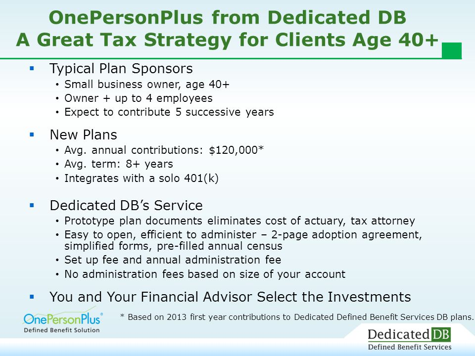 OnePersonPlus from Dedicated DB A Great Tax Strategy for Clients Age 40+  Typical Plan Sponsors Small business owner, age 40+ Owner + up to 4 employees Expect to contribute 5 successive years  New Plans Avg.