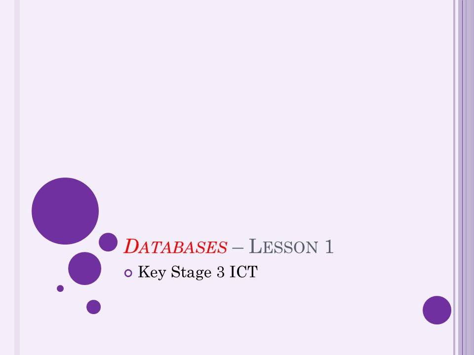 D ATABASES – L ESSON 1 Key Stage 3 ICT