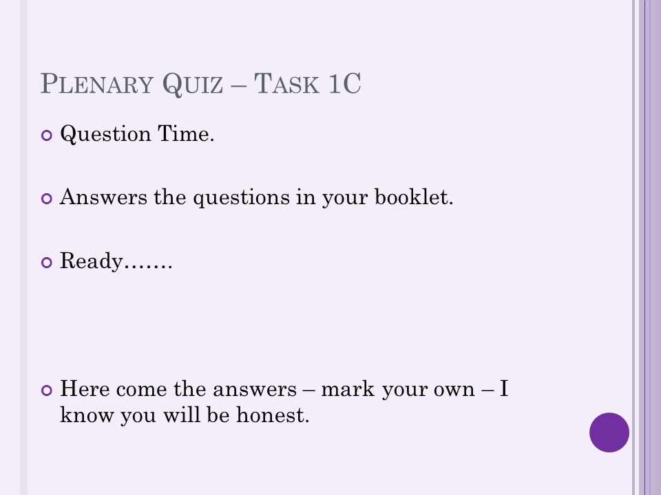 P LENARY Q UIZ – T ASK 1C Question Time. Answers the questions in your booklet. Ready……. Here come the answers – mark your own – I know you will be ho