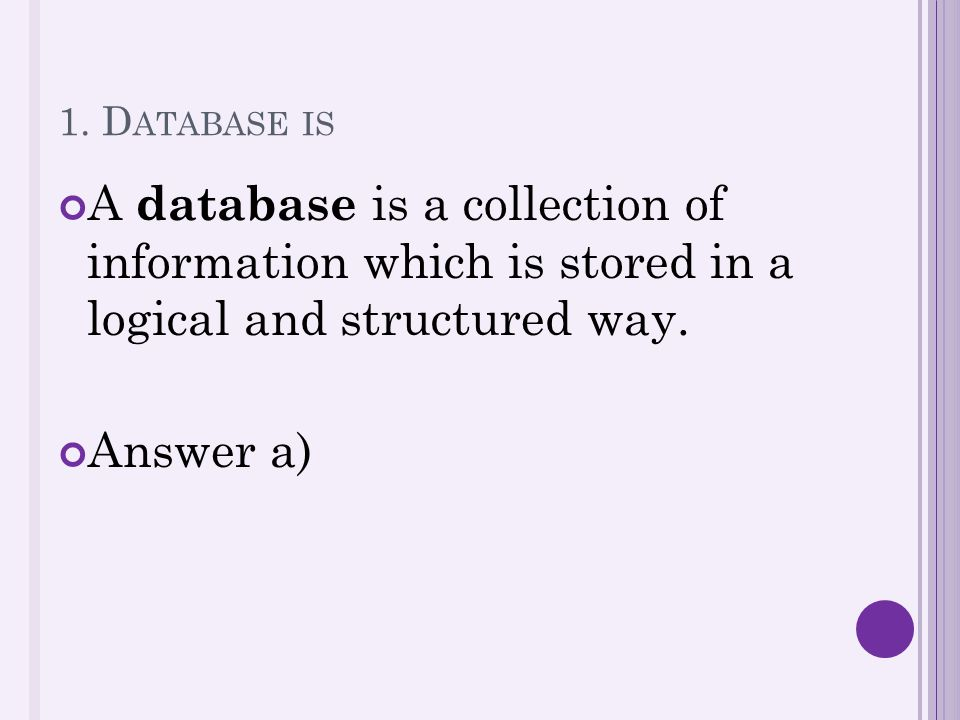 1. D ATABASE IS A database is a collection of information which is stored in a logical and structured way. Answer a)