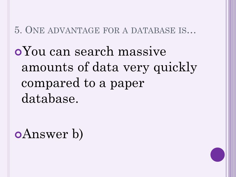 5. O NE ADVANTAGE FOR A DATABASE IS … You can search massive amounts of data very quickly compared to a paper database. Answer b)