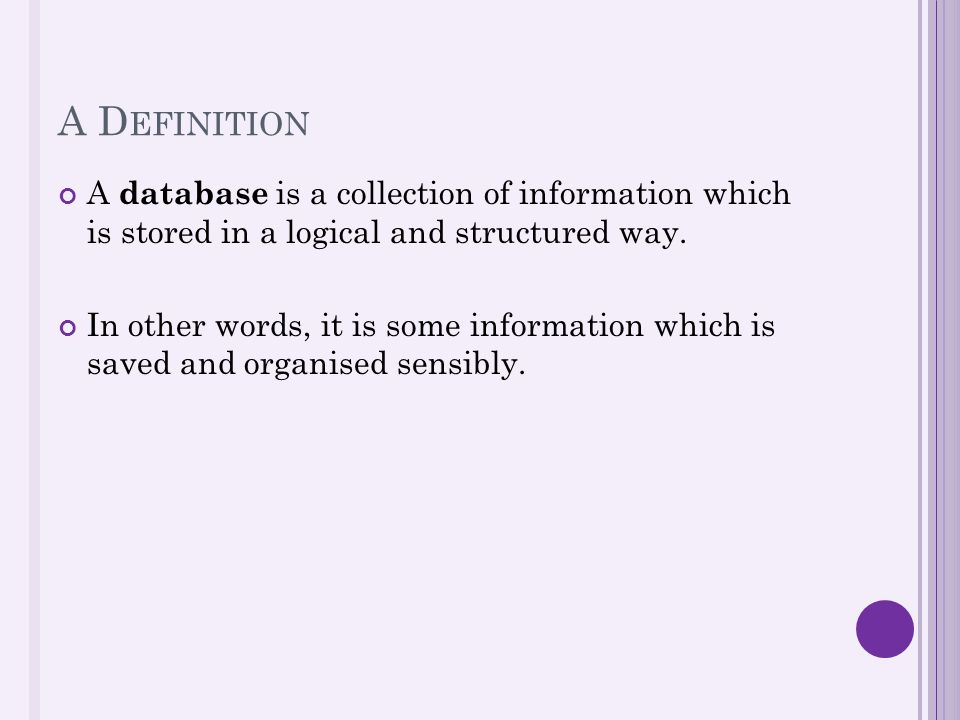 A D EFINITION A database is a collection of information which is stored in a logical and structured way. In other words, it is some information which