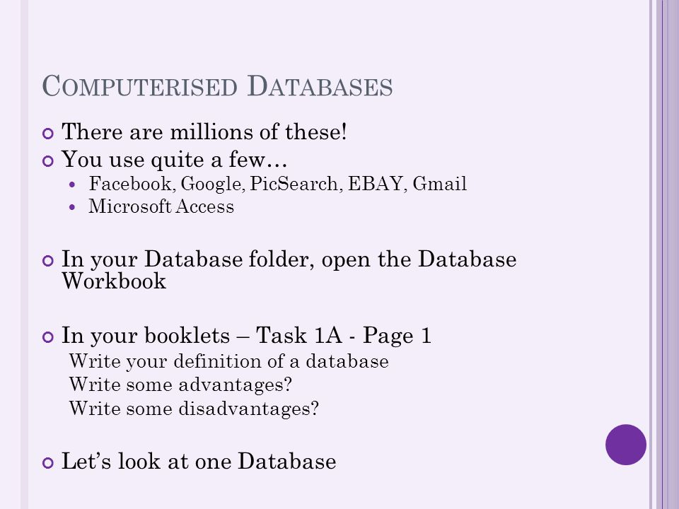 C OMPUTERISED D ATABASES There are millions of these! You use quite a few… Facebook, Google, PicSearch, EBAY, Gmail Microsoft Access In your Database