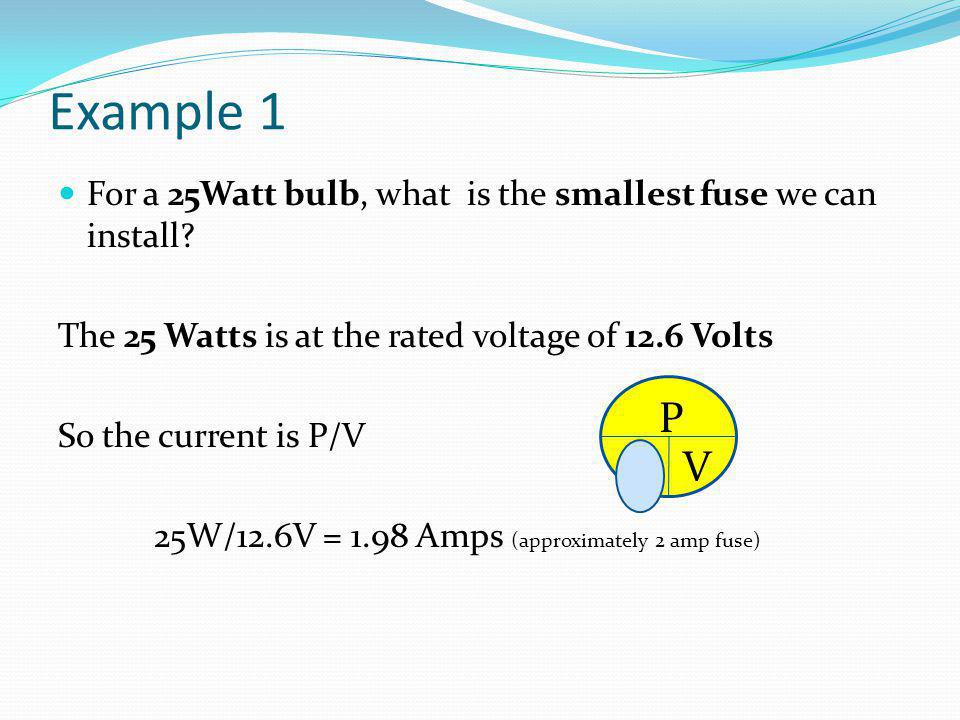 Example 1 For a 25Watt bulb, what is the smallest fuse we can install? The 25 Watts is at the rated voltage of 12.6 Volts So the current is P/V 25W/12