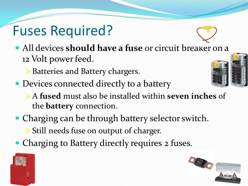Fuses Required? All devices should have a fuse or circuit breaker on a 12 Volt power feed.  Batteries and Battery chargers. Devices connected directl