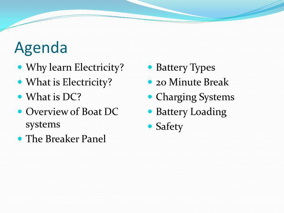 Agenda Why learn Electricity? What is Electricity? What is DC? Overview of Boat DC systems The Breaker Panel Battery Types 20 Minute Break Charging Sy