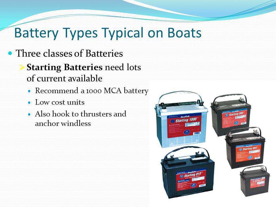 Battery Types Typical on Boats Three classes of Batteries  Starting Batteries need lots of current available Recommend a 1000 MCA battery Low cost un