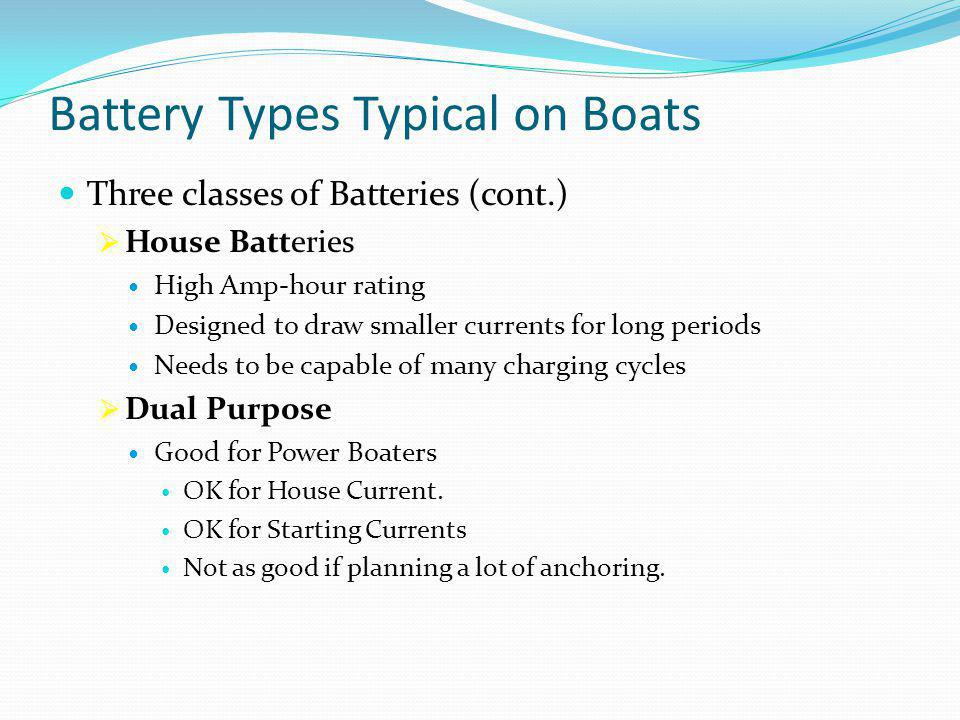 Battery Types Typical on Boats Three classes of Batteries (cont.)  House Batteries High Amp-hour rating Designed to draw smaller currents for long periods Needs to be capable of many charging cycles  Dual Purpose Good for Power Boaters OK for House Current.