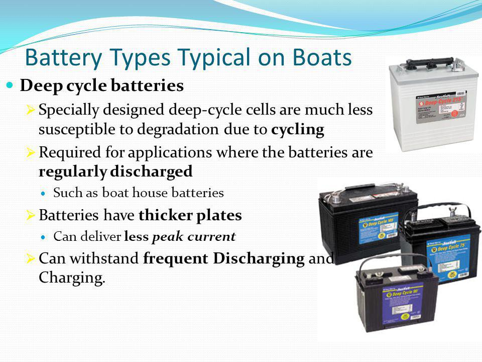 Battery Types Typical on Boats Deep cycle batteries  Specially designed deep-cycle cells are much less susceptible to degradation due to cycling  Re