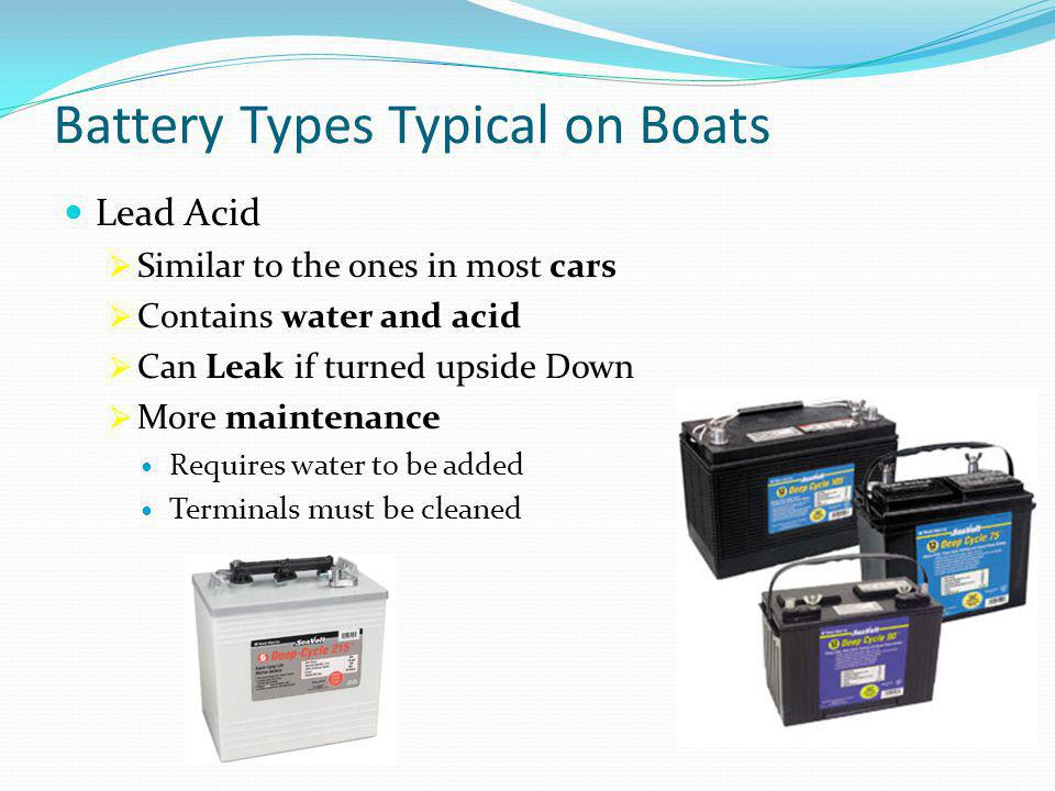 Battery Types Typical on Boats Lead Acid  Similar to the ones in most cars  Contains water and acid  Can Leak if turned upside Down  More maintenance Requires water to be added Terminals must be cleaned