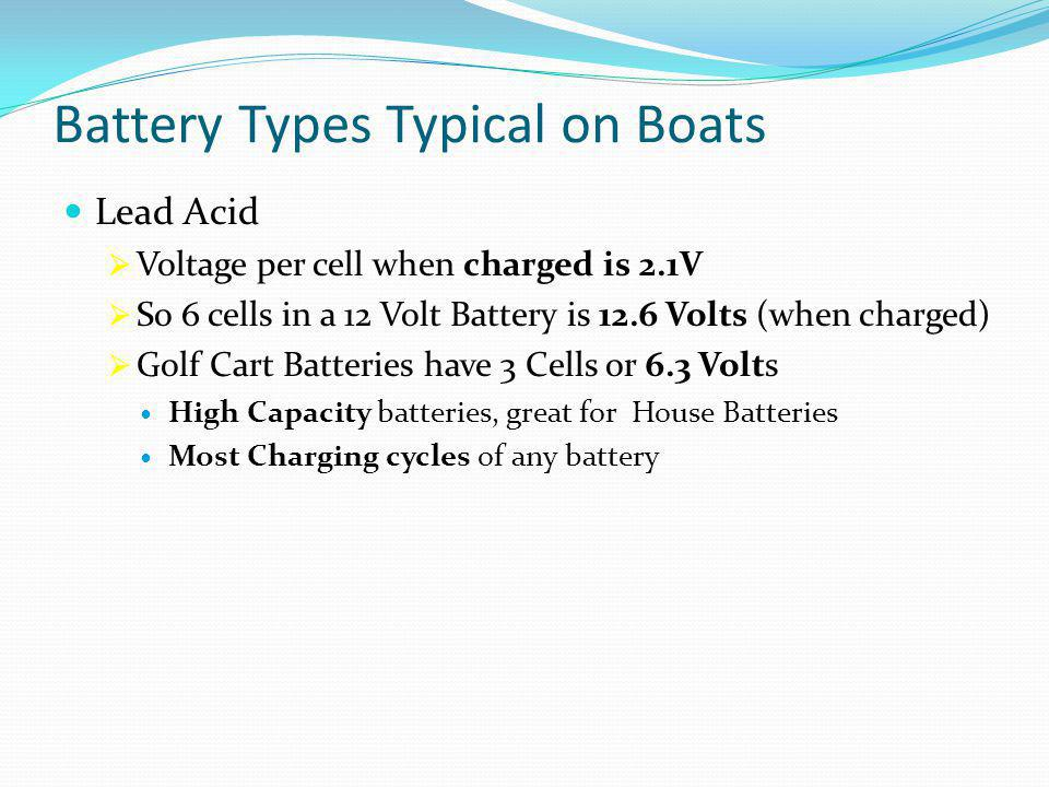 Battery Types Typical on Boats Lead Acid  Voltage per cell when charged is 2.1V  So 6 cells in a 12 Volt Battery is 12.6 Volts (when charged)  Golf Cart Batteries have 3 Cells or 6.3 Volts High Capacity batteries, great for House Batteries Most Charging cycles of any battery