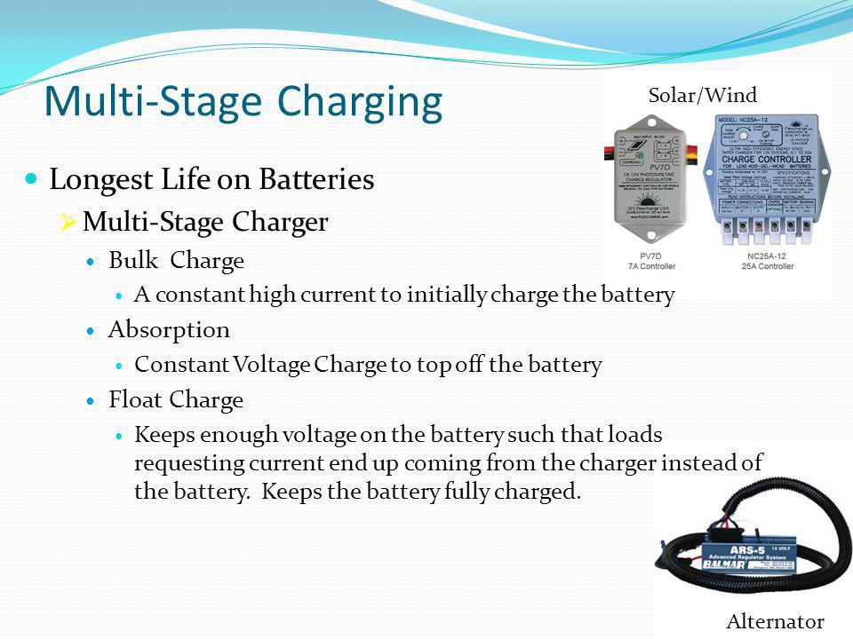 Multi-Stage Charging Longest Life on Batteries  Multi-Stage Charger Bulk Charge A constant high current to initially charge the battery Absorption Constant Voltage Charge to top off the battery Float Charge Keeps enough voltage on the battery such that loads requesting current end up coming from the charger instead of the battery.