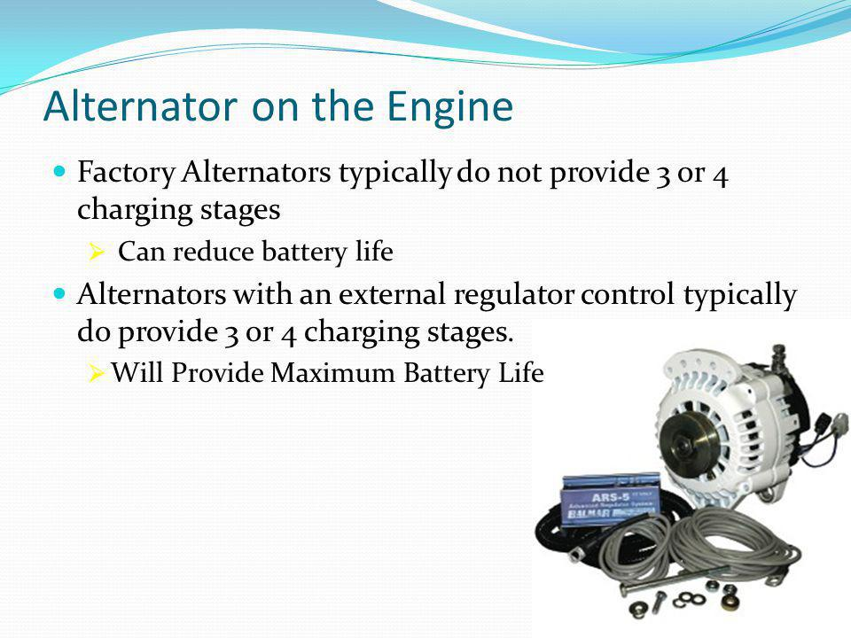 Alternator on the Engine Factory Alternators typically do not provide 3 or 4 charging stages  Can reduce battery life Alternators with an external regulator control typically do provide 3 or 4 charging stages.