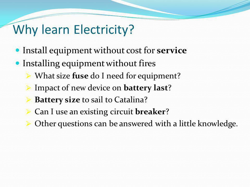 Why learn Electricity? Install equipment without cost for service Installing equipment without fires  What size fuse do I need for equipment?  Impac