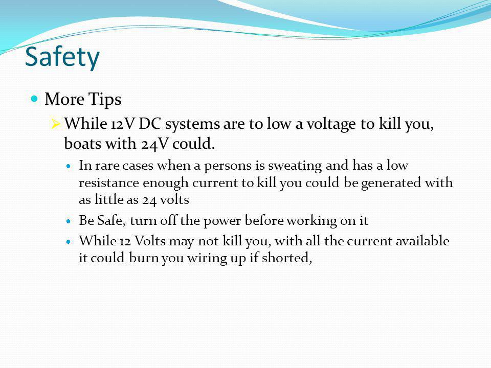 Safety More Tips  While 12V DC systems are to low a voltage to kill you, boats with 24V could. In rare cases when a persons is sweating and has a low