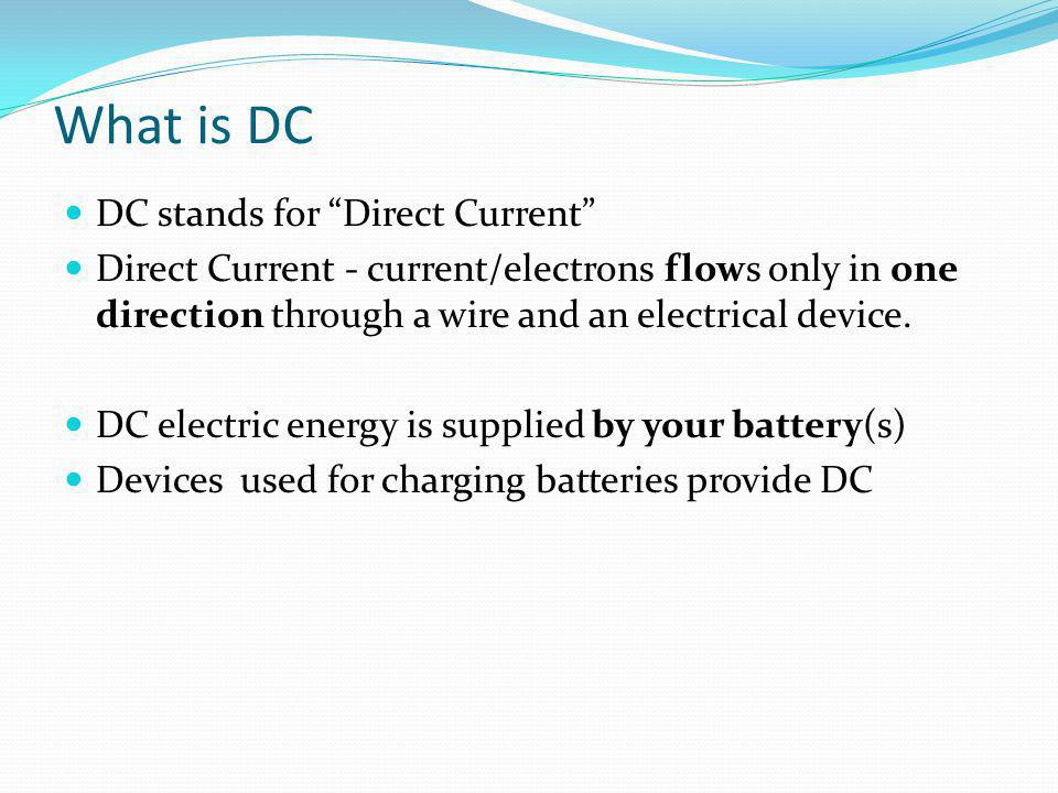 """What is DC DC stands for """"Direct Current"""" Direct Current - current/electrons flows only in one direction through a wire and an electrical device. DC e"""