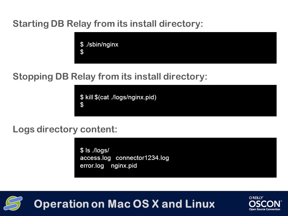 Operation on Mac OS X and Linux Starting DB Relay from its install directory: $./sbin/nginx $ Stopping DB Relay from its install directory: $ kill $(cat./logs/nginx.pid) $ Logs directory content: $ ls./logs/ access.log connector1234.log error.log nginx.pid
