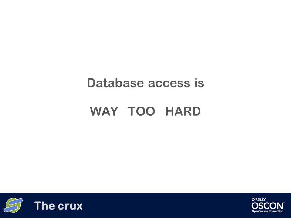 Database access is WAY TOO HARD The crux