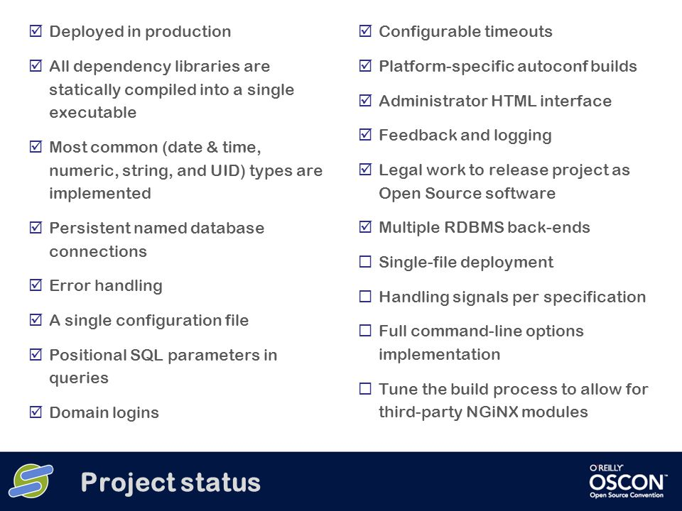Project status  Deployed in production  All dependency libraries are statically compiled into a single executable  Most common (date & time, numeric, string, and UID) types are implemented  Persistent named database connections  Error handling  A single configuration file  Positional SQL parameters in queries  Domain logins  Configurable timeouts  Platform-specific autoconf builds  Administrator HTML interface  Feedback and logging  Legal work to release project as Open Source software  Multiple RDBMS back-ends  Single-file deployment  Handling signals per specification  Full command-line options implementation  Tune the build process to allow for third-party NGiNX modules