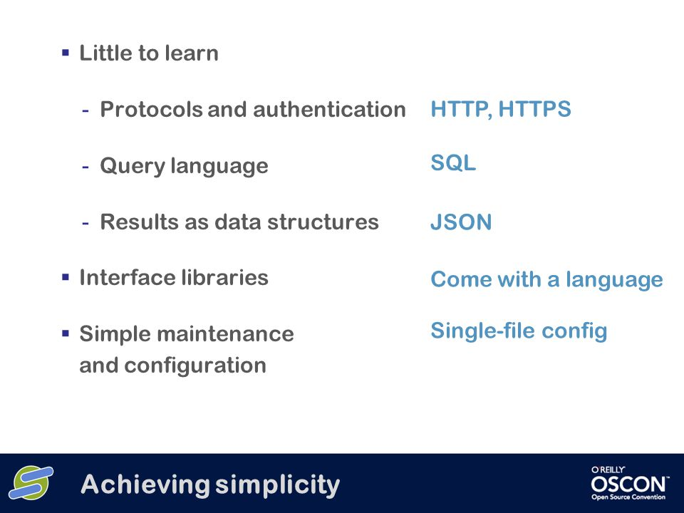 Achieving simplicity  Little to learn - Protocols and authentication - Query language - Results as data structures  Interface libraries  Simple maintenance and configuration HTTP, HTTPS SQL JSON Come with a language Single-file config