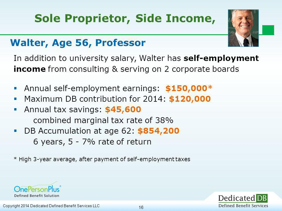 16 Sole Proprietor, Side Income, In addition to university salary, Walter has self-employment income from consulting & serving on 2 corporate boards  Annual self-employment earnings: $150,000*  Maximum DB contribution for 2014: $120,000  Annual tax savings: $45,600 combined marginal tax rate of 38%  DB Accumulation at age 62: $854,200 6 years, 5 - 7% rate of return * High 3-year average, after payment of self-employment taxes Walter, Age 56, Professor Copyright 2014 Dedicated Defined Benefit Services LLC