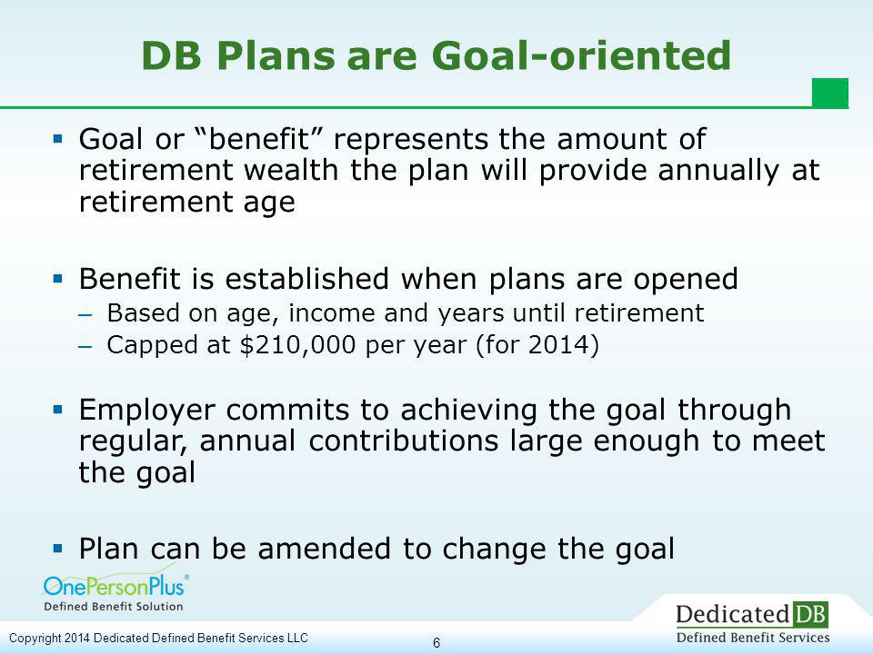 7 Recent Legislation Favors Small DB Plans  2000 - Repeal of IRC Section 415(e) gave highly compensated individuals the opportunity to open and fully fund a DB even if they had accumulated $millions in defined contribution plans  2001 – EGTRRA lowered retirement age from 65 to 62 and increased retirement benefit from $140,000 to $160,000 per year (cost of living increased maximum to $210,000 in 2014)  2006 - Pension Protection Act Increases flexibility – Integrate with a single person 401(k) – Increase contribution in early windfall years Copyright 2014 Dedicated Defined Benefit Services LLC