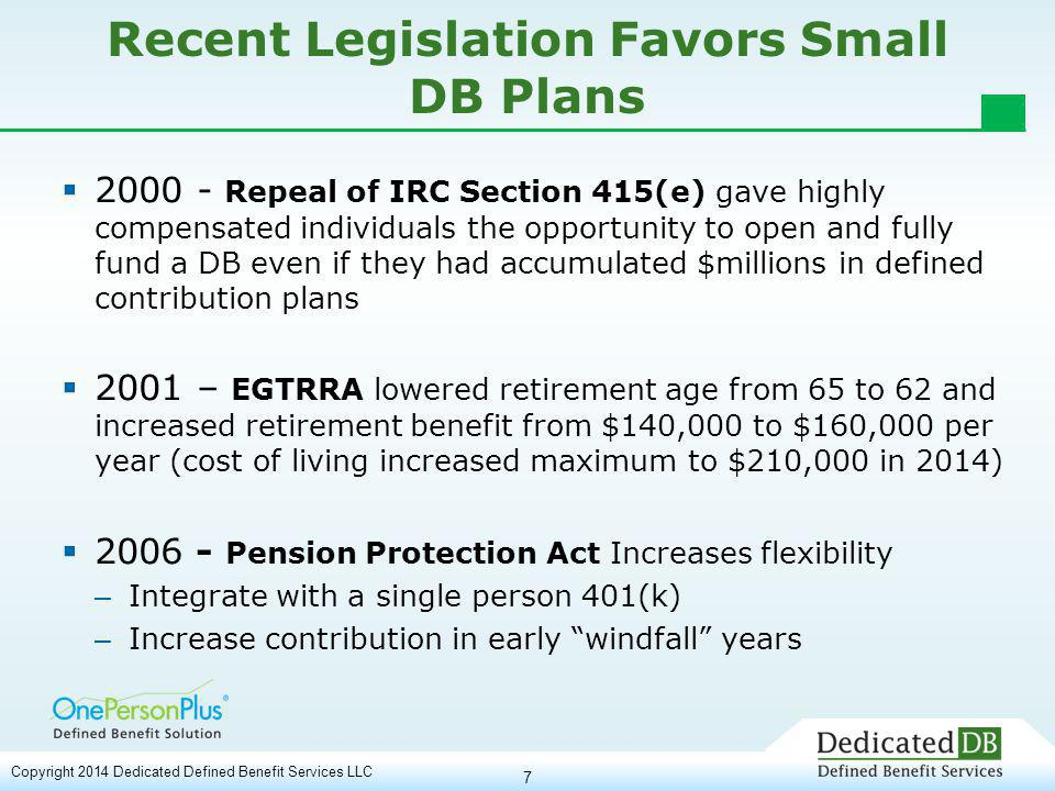 7 Recent Legislation Favors Small DB Plans  2000 - Repeal of IRC Section 415(e) gave highly compensated individuals the opportunity to open and fully fund a DB even if they had accumulated $millions in defined contribution plans  2001 – EGTRRA lowered retirement age from 65 to 62 and increased retirement benefit from $140,000 to $160,000 per year (cost of living increased maximum to $210,000 in 2014)  2006 - Pension Protection Act Increases flexibility – Integrate with a single person 401(k) – Increase contribution in early windfall years Copyright 2014 Dedicated Defined Benefit Services LLC