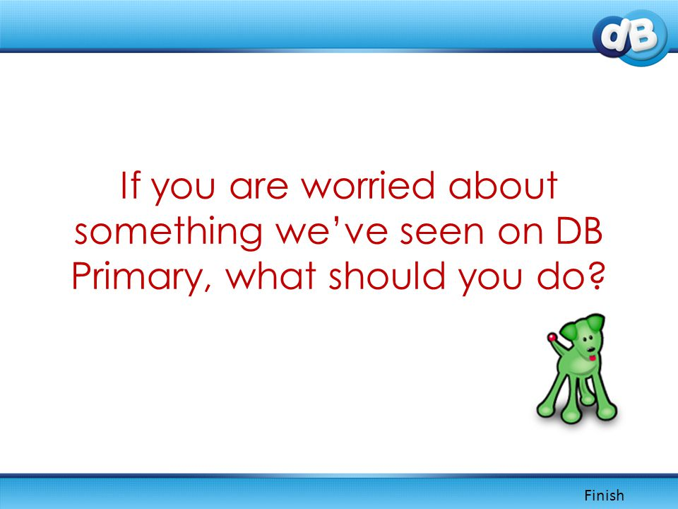If you are worried about something we've seen on DB Primary, what should you do Finish