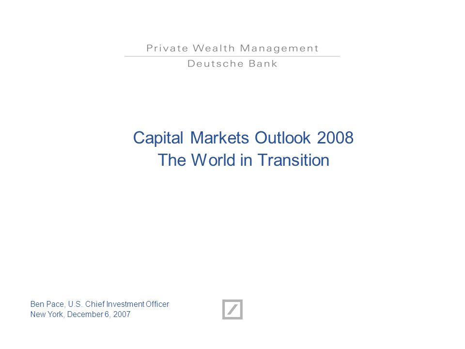 Capital Markets Outlook 2008 The World in Transition Ben Pace, U.S. Chief Investment Officer New York, December 6, 2007