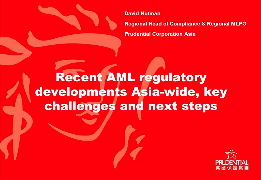 Recent AML regulatory developments Asia-wide, key challenges and next steps David Nutman Regional Head of Compliance & Regional MLPO Prudential Corporation Asia