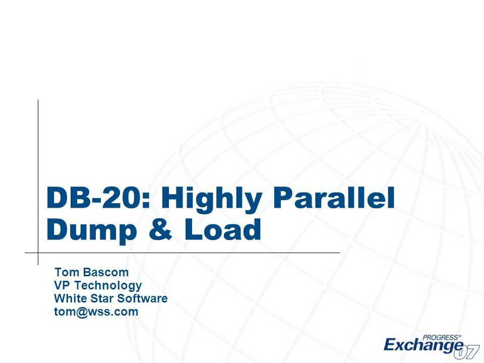 DB-20: Highly Parallel Dump & Load Tom Bascom VP Technology White Star Software tom@wss.com