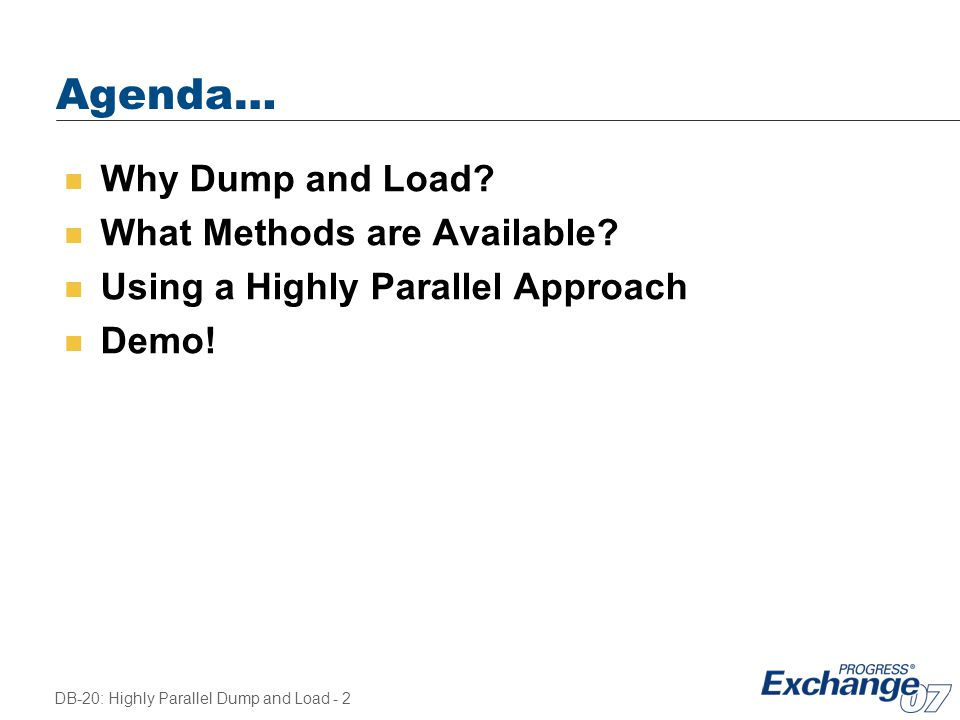 DB-20: Highly Parallel Dump and Load - 2 Agenda… n Why Dump and Load? n What Methods are Available? n Using a Highly Parallel Approach n Demo!
