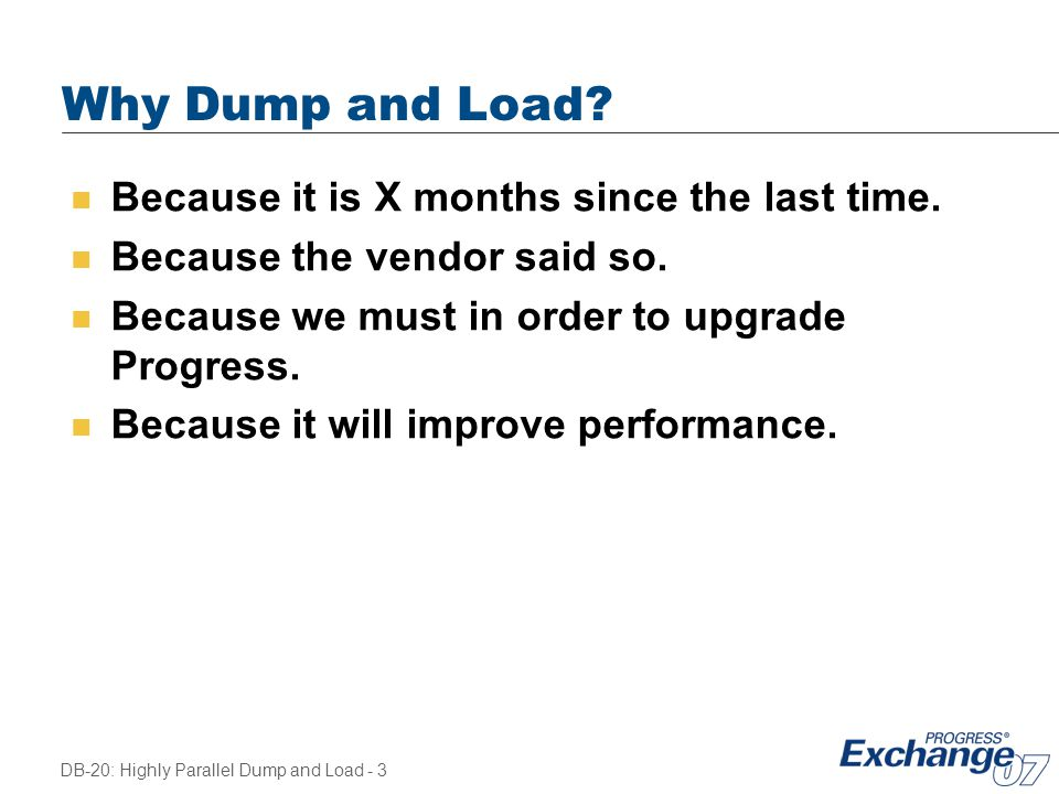DB-20: Highly Parallel Dump and Load - 3 Why Dump and Load? n Because it is X months since the last time. n Because the vendor said so. n Because we m