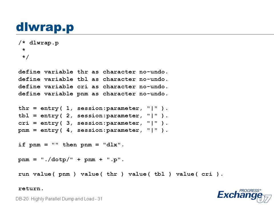 DB-20: Highly Parallel Dump and Load - 31 dlwrap.p /* dlwrap.p * */ define variable thr as character no-undo. define variable tbl as character no-undo