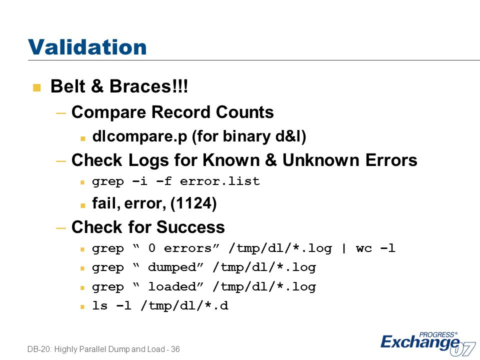 DB-20: Highly Parallel Dump and Load - 36 Validation n Belt & Braces!!! –Compare Record Counts n dlcompare.p (for binary d&l) –Check Logs for Known &