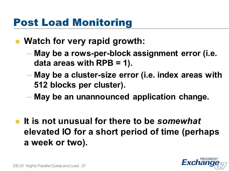 DB-20: Highly Parallel Dump and Load - 37 Post Load Monitoring n Watch for very rapid growth: –May be a rows-per-block assignment error (i.e. data are