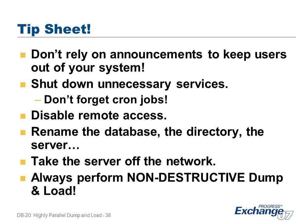 DB-20: Highly Parallel Dump and Load - 38 Tip Sheet! n Don't rely on announcements to keep users out of your system! n Shut down unnecessary services.