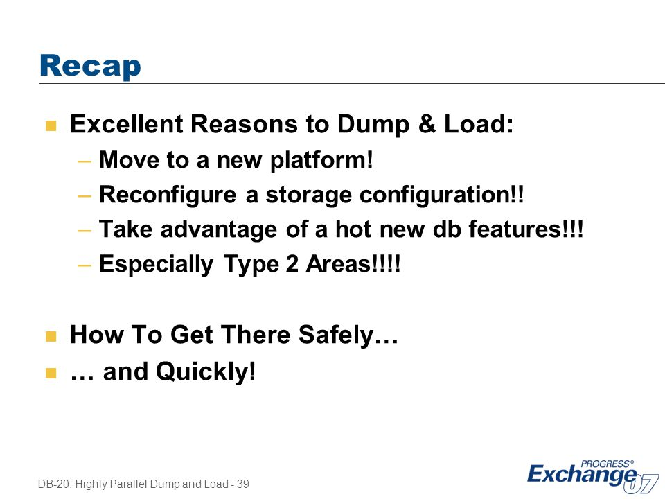 DB-20: Highly Parallel Dump and Load - 39 Recap n Excellent Reasons to Dump & Load: –Move to a new platform! –Reconfigure a storage configuration!! –T