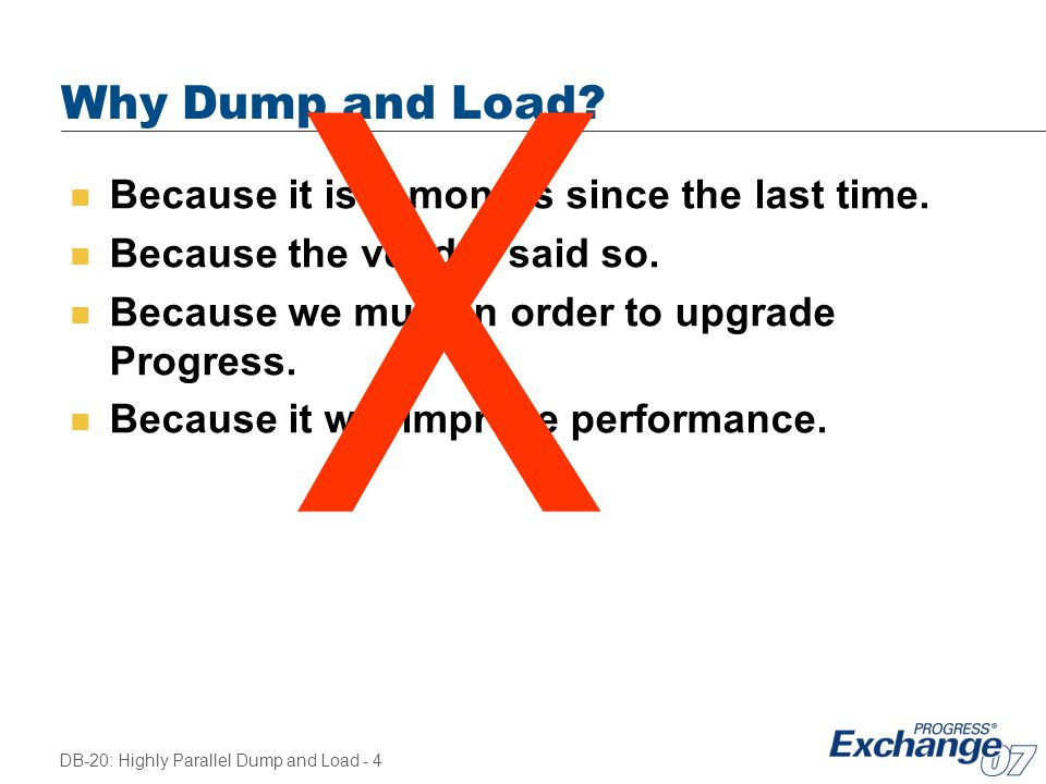 DB-20: Highly Parallel Dump and Load - 4 Why Dump and Load? n Because it is X months since the last time. n Because the vendor said so. n Because we m
